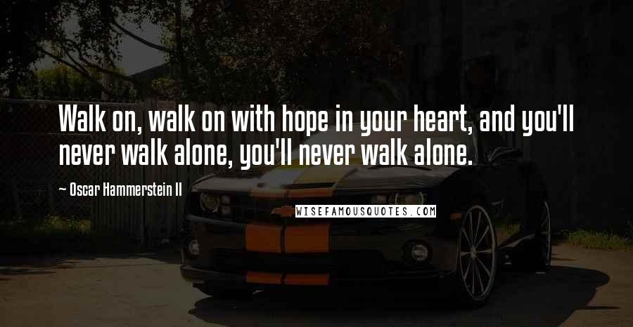 Oscar Hammerstein II quotes: Walk on, walk on with hope in your heart, and you'll never walk alone, you'll never walk alone.