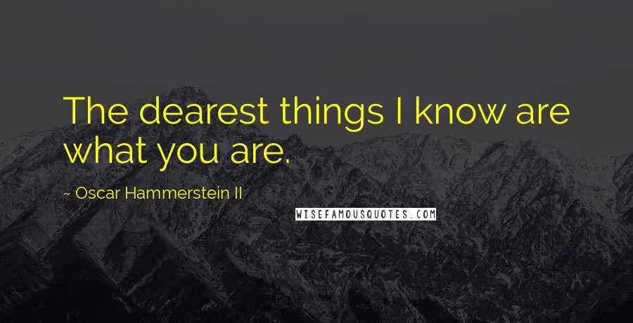 Oscar Hammerstein II quotes: The dearest things I know are what you are.