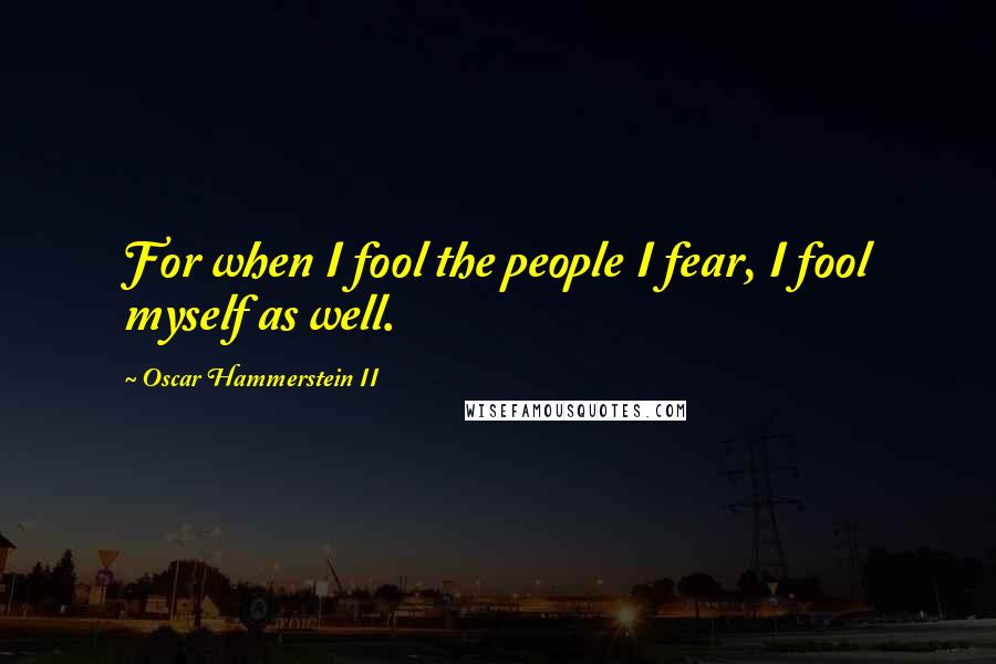 Oscar Hammerstein II quotes: For when I fool the people I fear, I fool myself as well.
