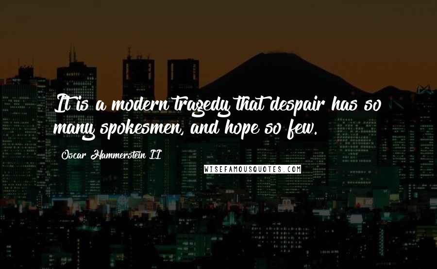 Oscar Hammerstein II quotes: It is a modern tragedy that despair has so many spokesmen, and hope so few.
