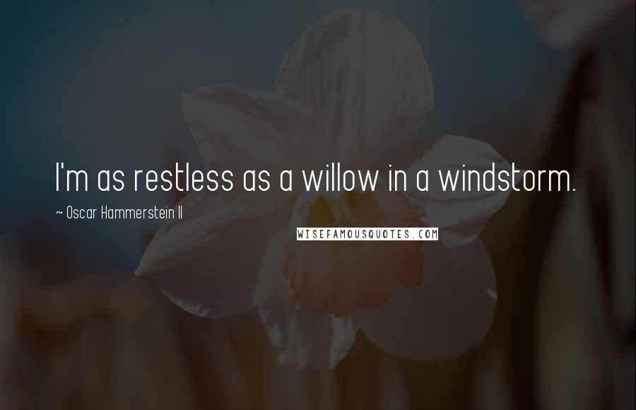 Oscar Hammerstein II quotes: I'm as restless as a willow in a windstorm.