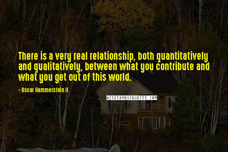 Oscar Hammerstein II quotes: There is a very real relationship, both quantitatively and qualitatively, between what you contribute and what you get out of this world.