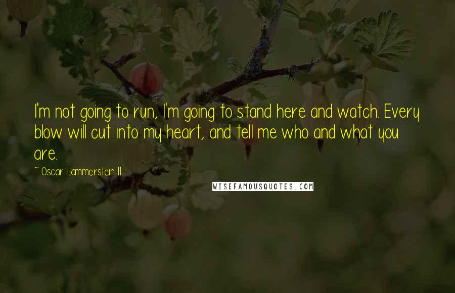 Oscar Hammerstein II quotes: I'm not going to run, I'm going to stand here and watch. Every blow will cut into my heart, and tell me who and what you are.