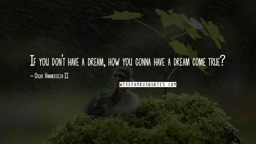Oscar Hammerstein II quotes: If you don't have a dream, how you gonna have a dream come true?