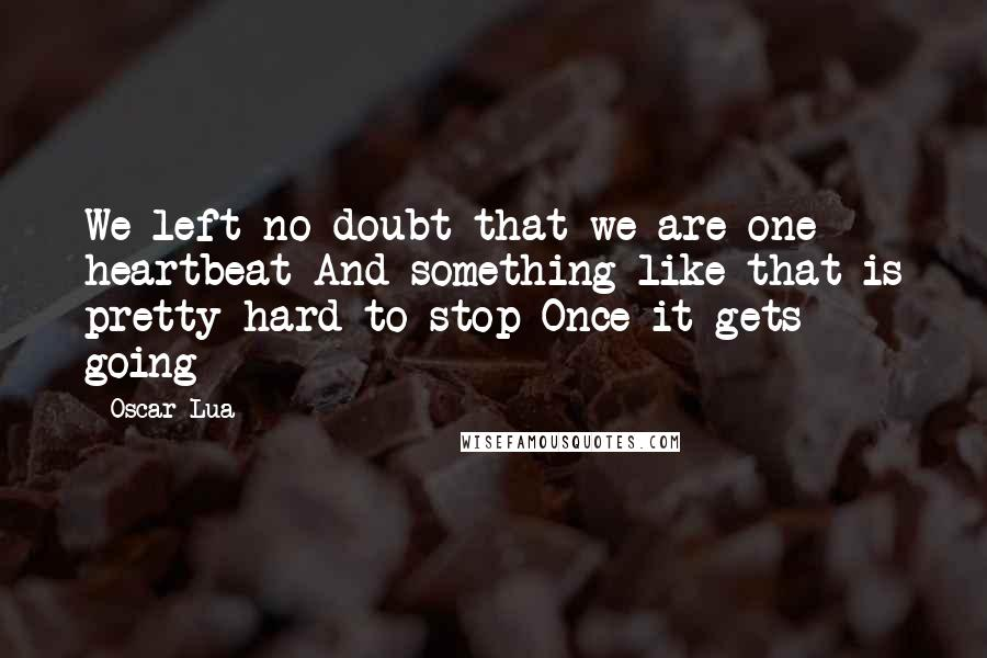 Oscar Lua quotes: We left no doubt that we are one heartbeat And something like that is pretty hard to stop Once it gets going