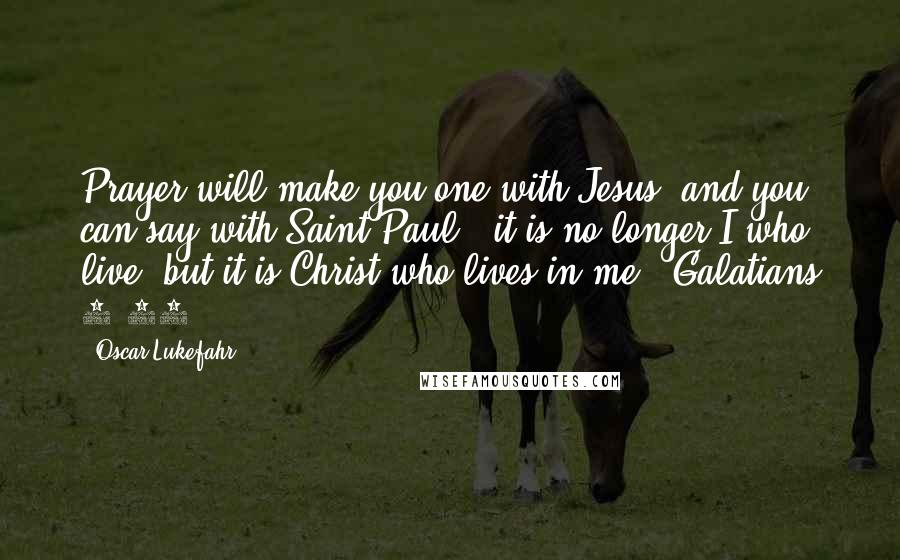 """Oscar Lukefahr quotes: Prayer will make you one with Jesus, and you can say with Saint Paul, """"it is no longer I who live, but it is Christ who lives in me"""" (Galatians"""