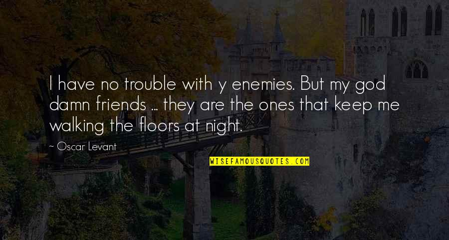 Oscar Night Quotes By Oscar Levant: I have no trouble with y enemies. But