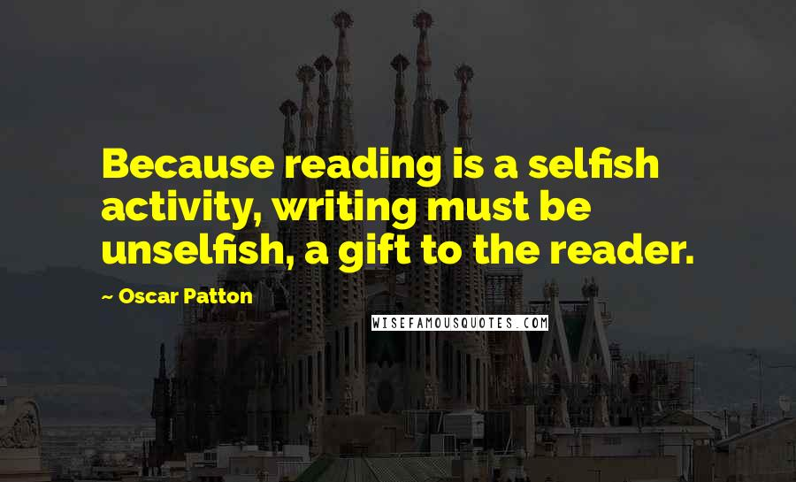 Oscar Patton quotes: Because reading is a selfish activity, writing must be unselfish, a gift to the reader.