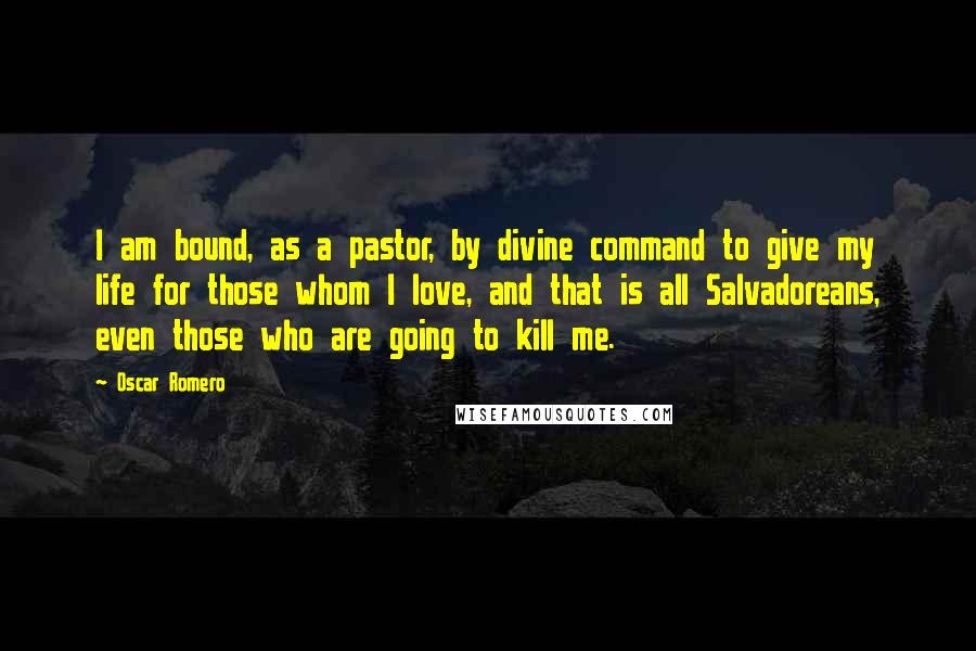 Oscar Romero quotes: I am bound, as a pastor, by divine command to give my life for those whom I love, and that is all Salvadoreans, even those who are going to kill