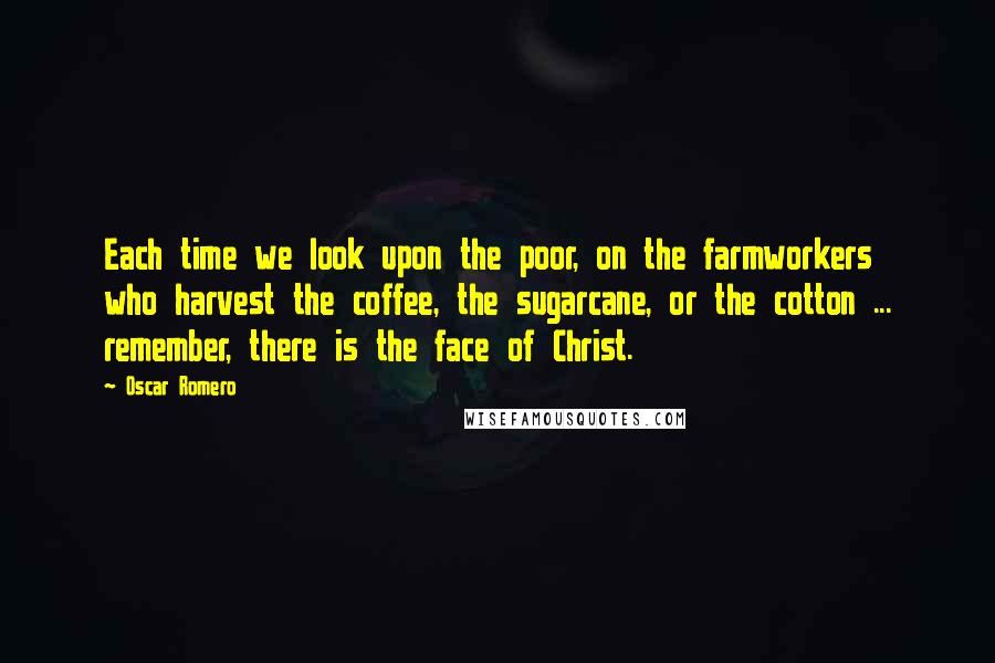 Oscar Romero quotes: Each time we look upon the poor, on the farmworkers who harvest the coffee, the sugarcane, or the cotton ... remember, there is the face of Christ.