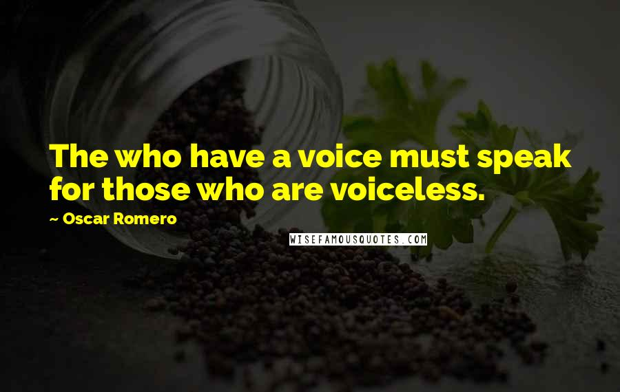 Oscar Romero quotes: The who have a voice must speak for those who are voiceless.