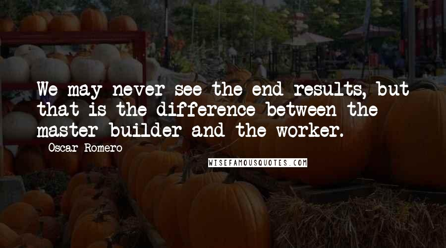 Oscar Romero quotes: We may never see the end results, but that is the difference between the master builder and the worker.