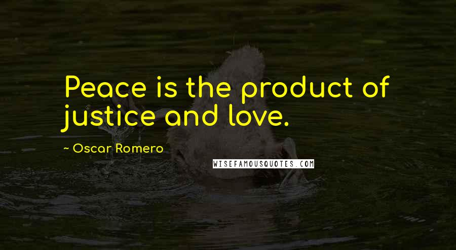 Oscar Romero quotes: Peace is the product of justice and love.