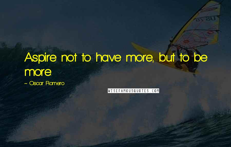 Oscar Romero quotes: Aspire not to have more, but to be more.