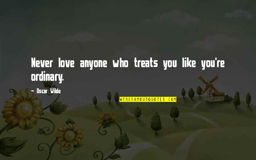 Oscar Wilde Ordinary Quotes By Oscar Wilde: Never love anyone who treats you like you're