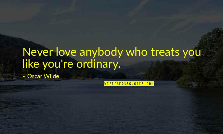 Oscar Wilde Ordinary Quotes By Oscar Wilde: Never love anybody who treats you like you're