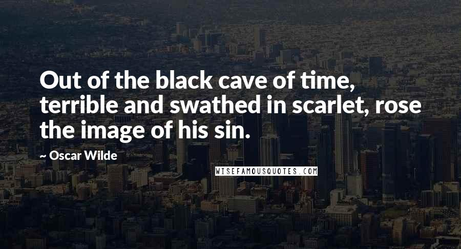 Oscar Wilde quotes: Out of the black cave of time, terrible and swathed in scarlet, rose the image of his sin.