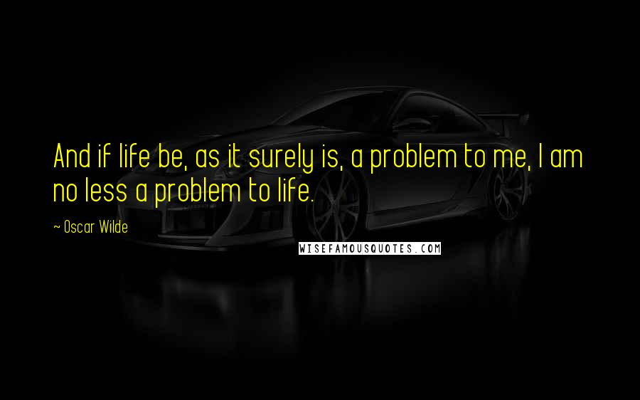 Oscar Wilde quotes: And if life be, as it surely is, a problem to me, I am no less a problem to life.