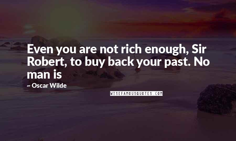 Oscar Wilde quotes: Even you are not rich enough, Sir Robert, to buy back your past. No man is