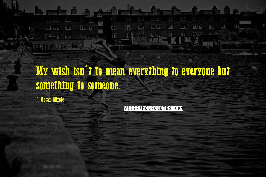 Oscar Wilde quotes: My wish isn't to mean everything to everyone but something to someone.