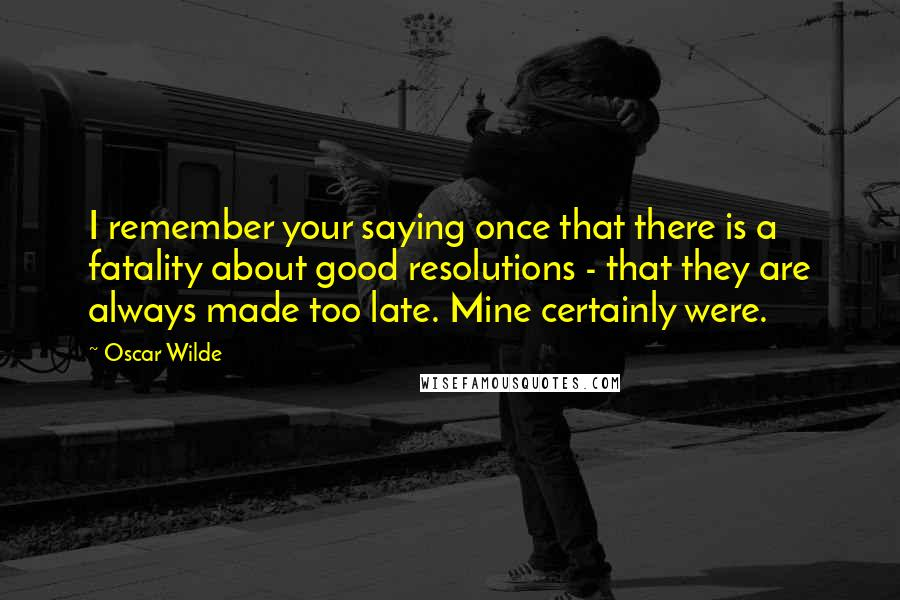Oscar Wilde quotes: I remember your saying once that there is a fatality about good resolutions - that they are always made too late. Mine certainly were.