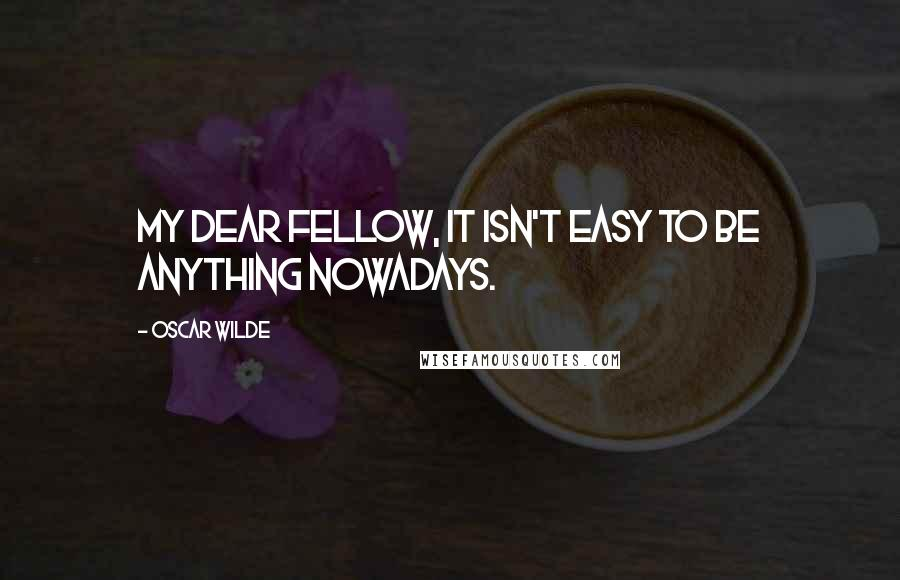 Oscar Wilde quotes: My dear fellow, it isn't easy to be anything nowadays.