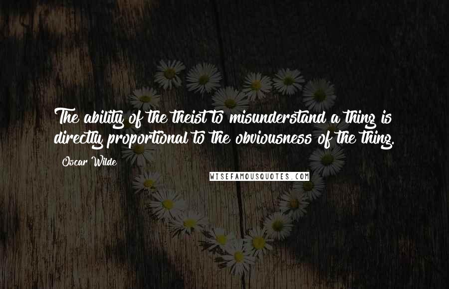 Oscar Wilde quotes: The ability of the theist to misunderstand a thing is directly proportional to the obviousness of the thing.