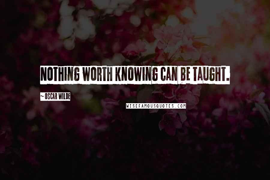 Oscar Wilde quotes: Nothing worth knowing can be taught.