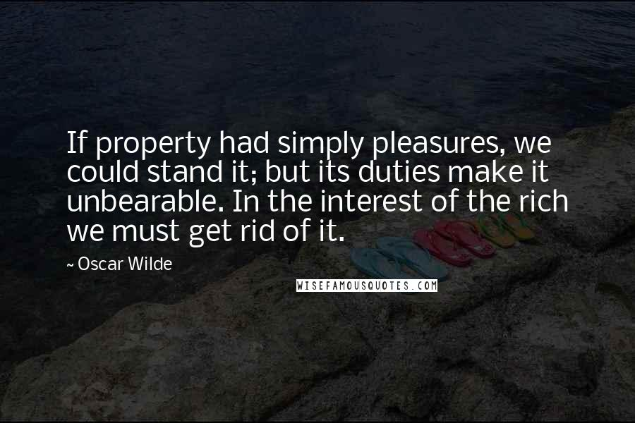 Oscar Wilde quotes: If property had simply pleasures, we could stand it; but its duties make it unbearable. In the interest of the rich we must get rid of it.