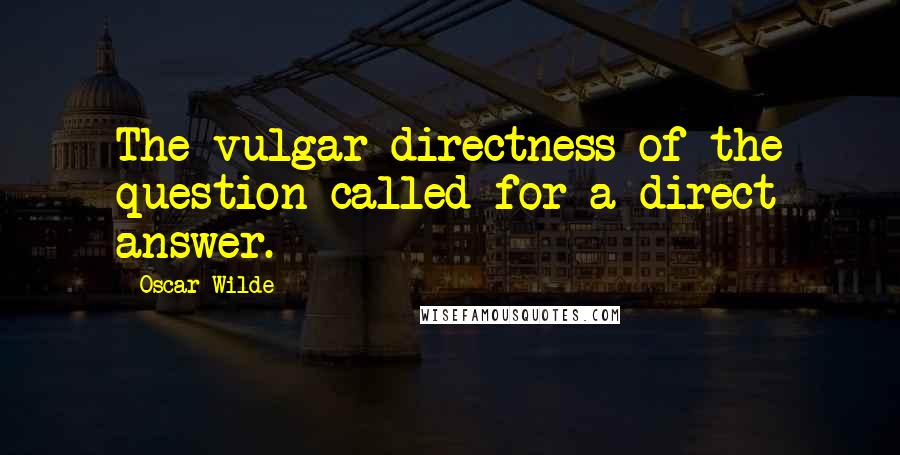 Oscar Wilde quotes: The vulgar directness of the question called for a direct answer.