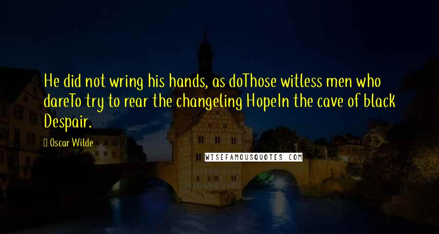 Oscar Wilde quotes: He did not wring his hands, as doThose witless men who dareTo try to rear the changeling HopeIn the cave of black Despair.
