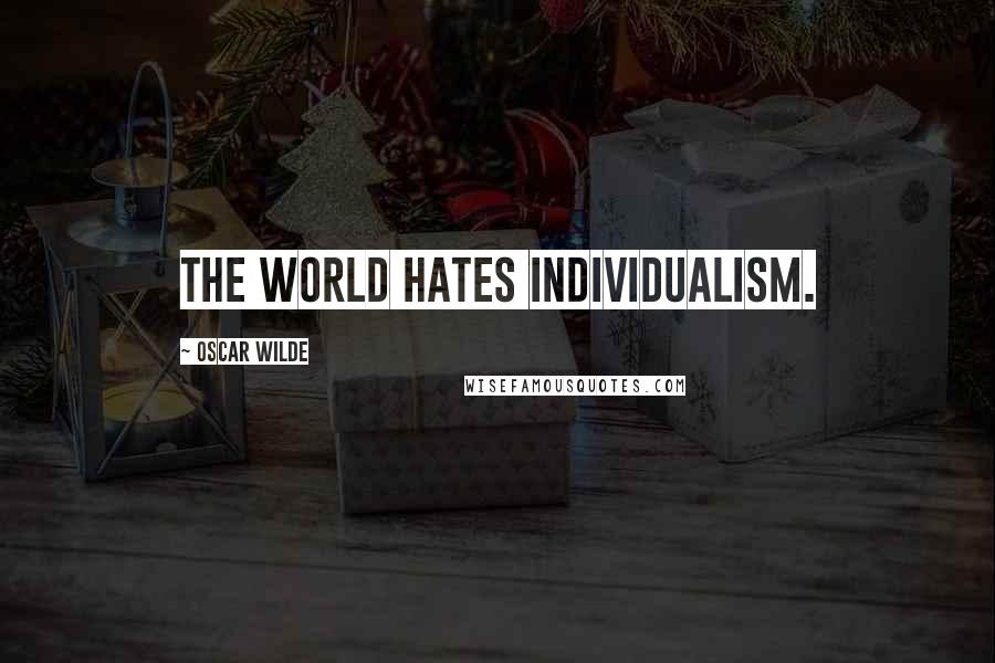 Oscar Wilde quotes: The world hates Individualism.