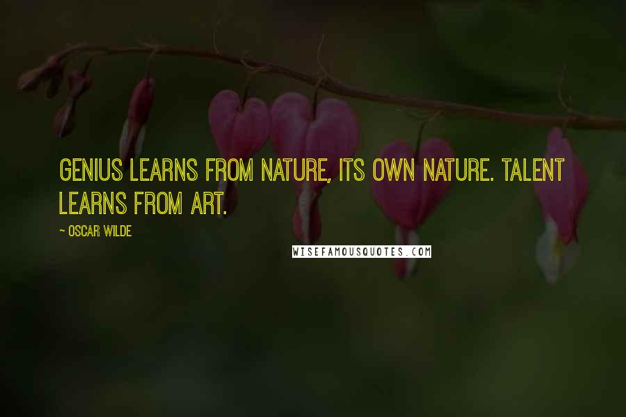 Oscar Wilde quotes: Genius learns from nature, its own nature. Talent learns from art.
