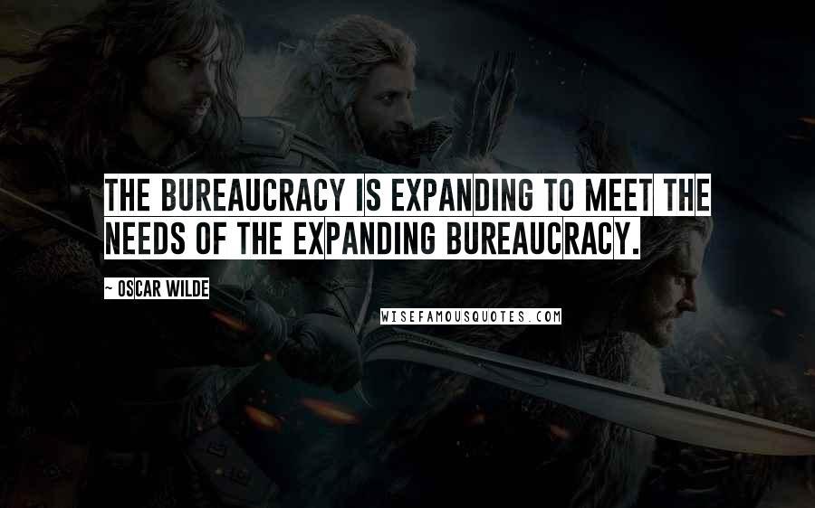 Oscar Wilde quotes: The bureaucracy is expanding to meet the needs of the expanding bureaucracy.
