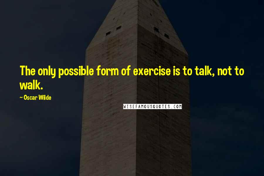 Oscar Wilde quotes: The only possible form of exercise is to talk, not to walk.