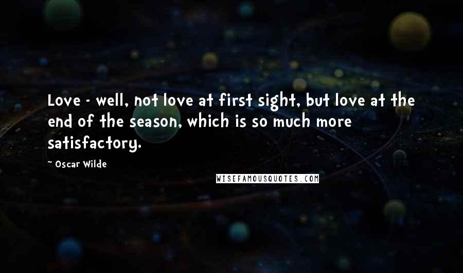Oscar Wilde quotes: Love - well, not love at first sight, but love at the end of the season, which is so much more satisfactory.