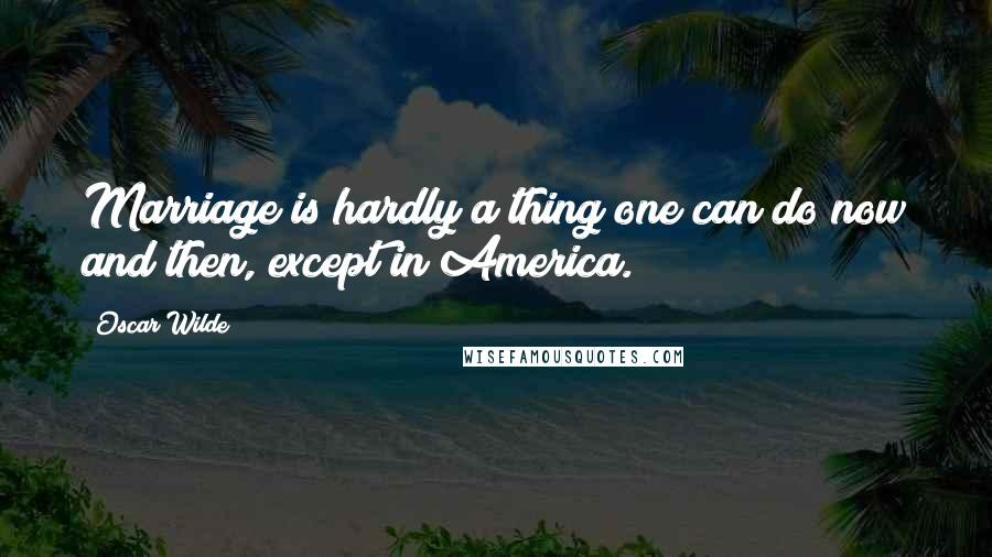 Oscar Wilde quotes: Marriage is hardly a thing one can do now and then, except in America.