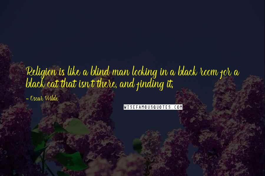 Oscar Wilde quotes: Religion is like a blind man looking in a black room for a black cat that isn't there, and finding it.
