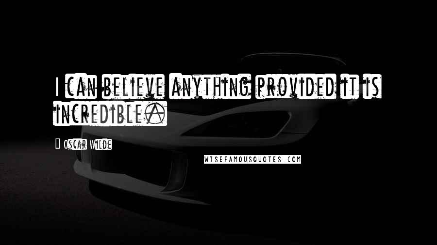 Oscar Wilde quotes: I can believe anything provided it is incredible.