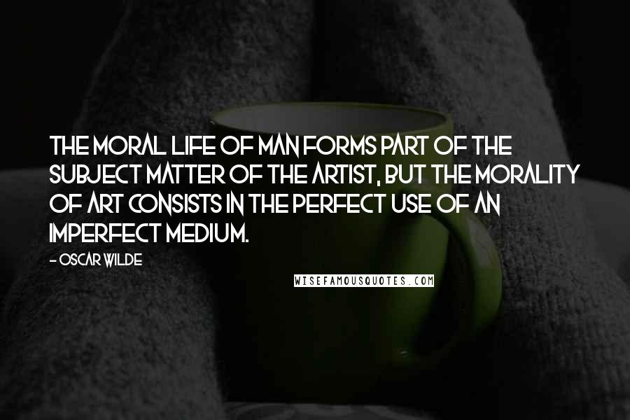 Oscar Wilde quotes: The moral life of man forms part of the subject matter of the artist, but the morality of art consists in the perfect use of an imperfect medium.