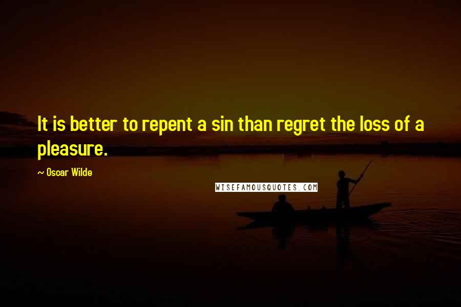 Oscar Wilde quotes: It is better to repent a sin than regret the loss of a pleasure.