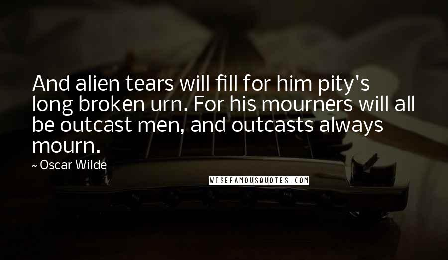 Oscar Wilde quotes: And alien tears will fill for him pity's long broken urn. For his mourners will all be outcast men, and outcasts always mourn.