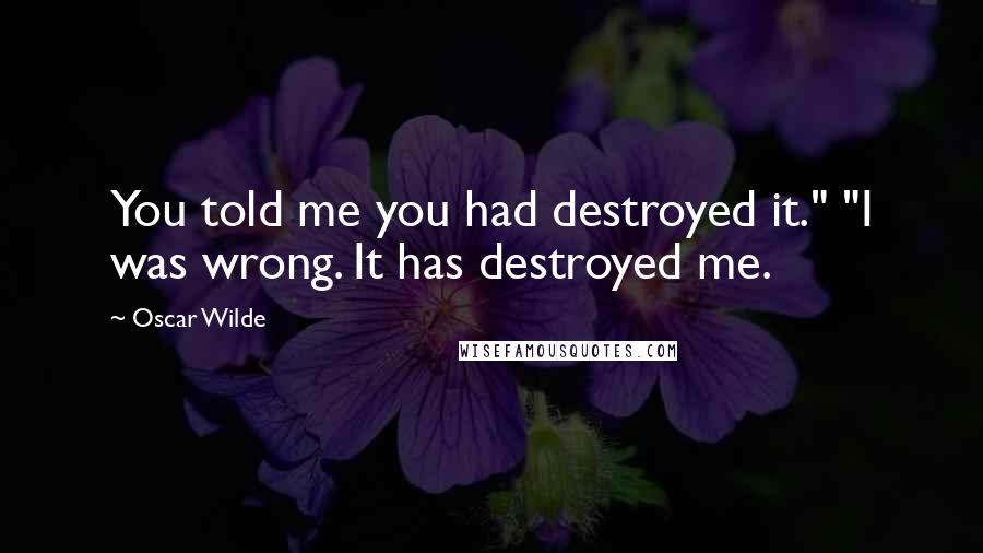 """Oscar Wilde quotes: You told me you had destroyed it."""" """"I was wrong. It has destroyed me."""