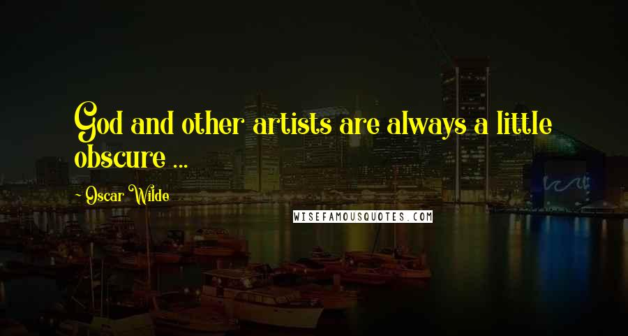 Oscar Wilde quotes: God and other artists are always a little obscure ...