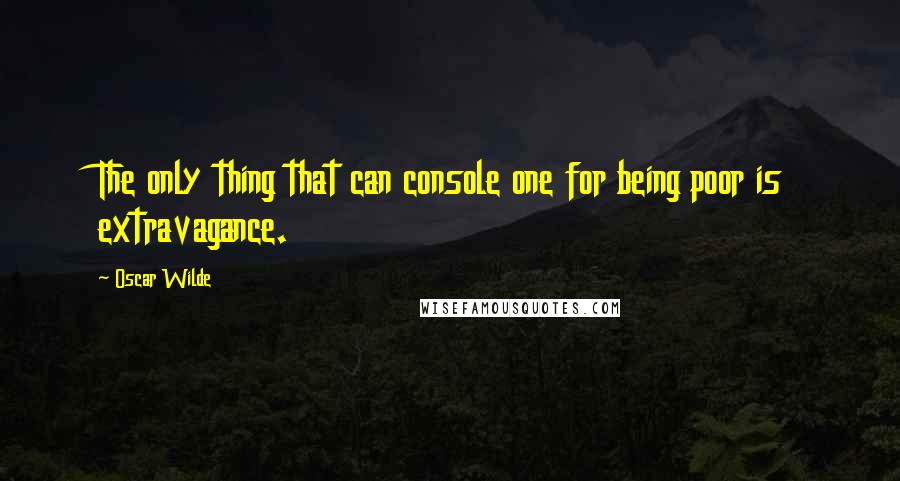Oscar Wilde quotes: The only thing that can console one for being poor is extravagance.