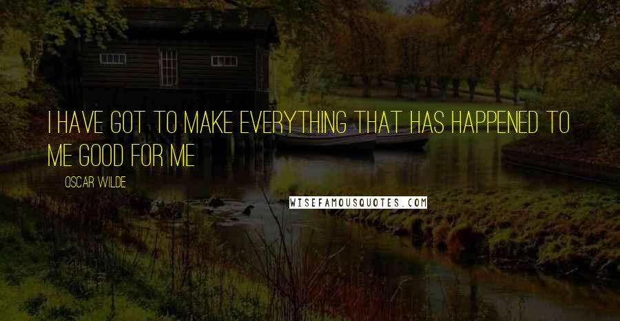 Oscar Wilde quotes: I have got to make everything that has happened to me good for me