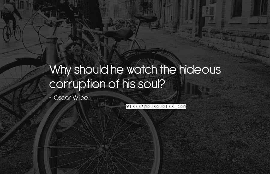 Oscar Wilde quotes: Why should he watch the hideous corruption of his soul?