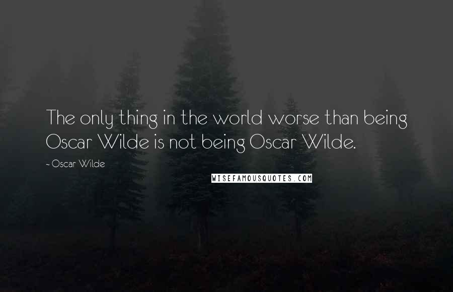 Oscar Wilde quotes: The only thing in the world worse than being Oscar Wilde is not being Oscar Wilde.