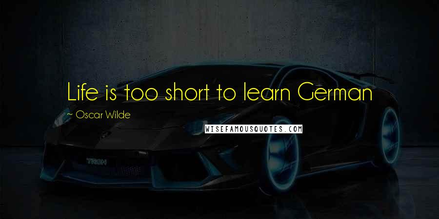 Oscar Wilde quotes: Life is too short to learn German