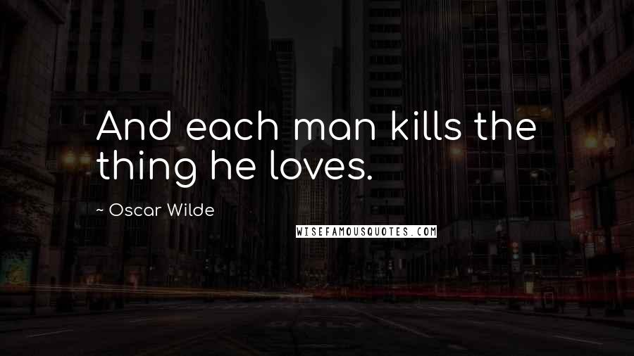 Oscar Wilde quotes: And each man kills the thing he loves.